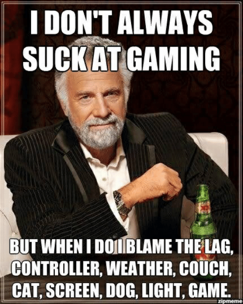 Couch, Game, and Weather: I DON'T ALWAYS  SUCKATGAMING  BUT WHEN I DOIBLAME THE LAG,  CONTROLLER, WEATHER, COUCH,  CAT, SCREEN, DOG, LIGHT, GAME