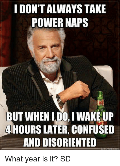 Confused, Memes, and Power: I DON'T ALWAYS TAKE  POWER NAPS  BUT WHEN L DO, I WAKE UP  41HOURS LATER CONFUSED  AND DISORIENTED What year is it? SD