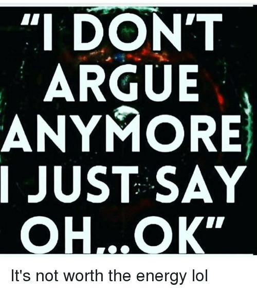 36759497 I DONT ARGUE ANYMORE I JUST SAY It's Not Worth the Energy Lol ...