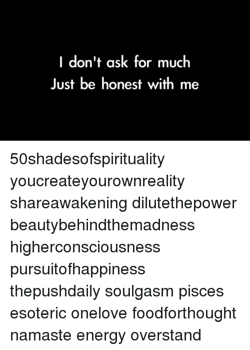 I Dont Ask For Much Just Be Honest With Me 50shadesofspirituality