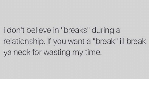 I Don't Believe in Breaks During a Relationship if You Want a Break