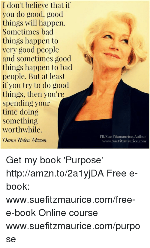Memes, Good Good, and 🤖: I don't believe that if  you do good, good  things will happen.  Sometimes bad  things happen to  very good people  and sometimes good  things happen to bad  people. But at least  if you try to do good.  things, then you're  Spending your  time doing  Something  Worthwhile.  Dame Helen Miven  FB/Sue Fitzmaurice, Author  www.SueFitzmaurice.com Get my book 'Purpose' http://amzn.to/2a1yjDA Free e-book: www.suefitzmaurice.com/free-e-book Online course www.suefitzmaurice.com/purpose