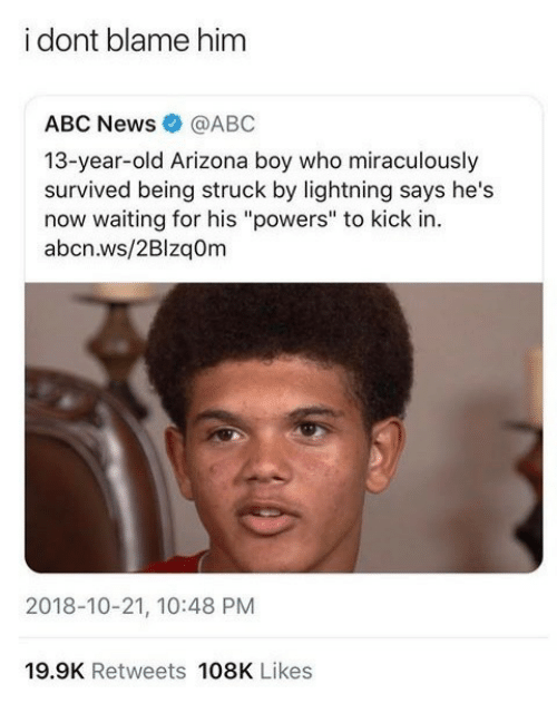 """Abc, News, and Abc News: i dont blame him  ABC News@ABC  13-year-old Arizona boy who miraculously  survived being struck by lightning says he's  now waiting for his """"powers"""" to kick in.  abcn.ws/2BlzqOm  2018-10-21, 10:48 PM  19.9K Retweets 108K Likes"""
