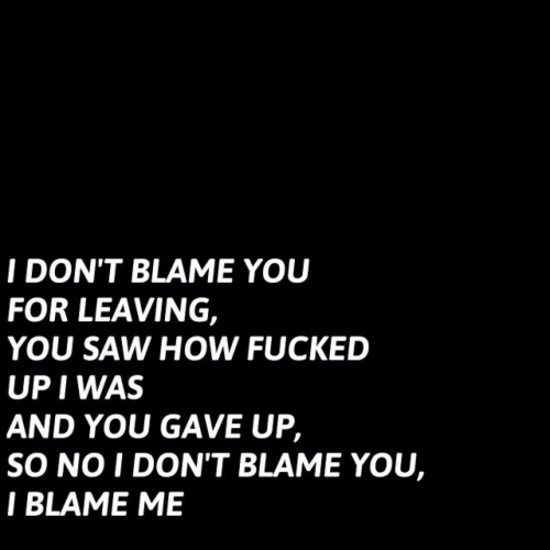 Saw, How, and Blame: I DON'T BLAME YOU  FOR LEAVING,  YOU SAW HOW FUCKED  UP I WAS  AND YOU GAVE UP,  SO NO I DON'T BLAME YOU,  I BLAME ME