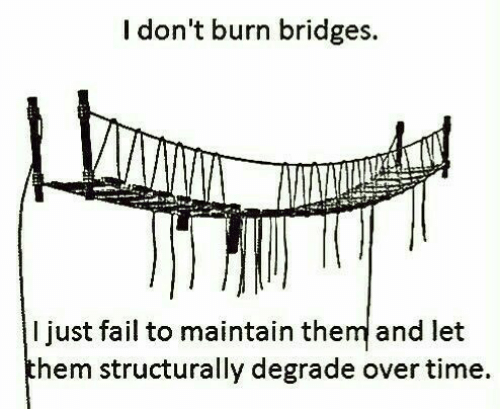 Fail, Time, and Hem: I don't burn bridges.  I just fail to maintain the and let  hem structurally degrade over time.