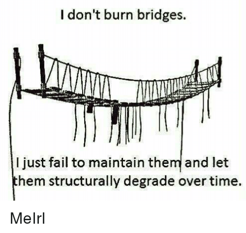Fail, Time, and MeIRL: I don't burn bridges.  I just fail to maintain them and let  hem structurally degrade over time. MeIrl