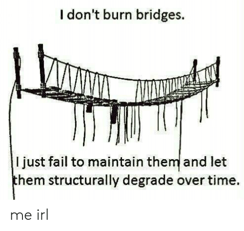Fail, Time, and Irl: I don't burn bridges.  I just fail to maintain them and let  hem structurally degrade over time. me irl