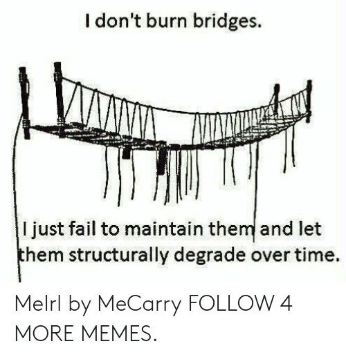 Dank, Fail, and Memes: I don't burn bridges.  I just fail to maintain them and let  them structurally degrade over time MeIrl by MeCarry FOLLOW 4 MORE MEMES.