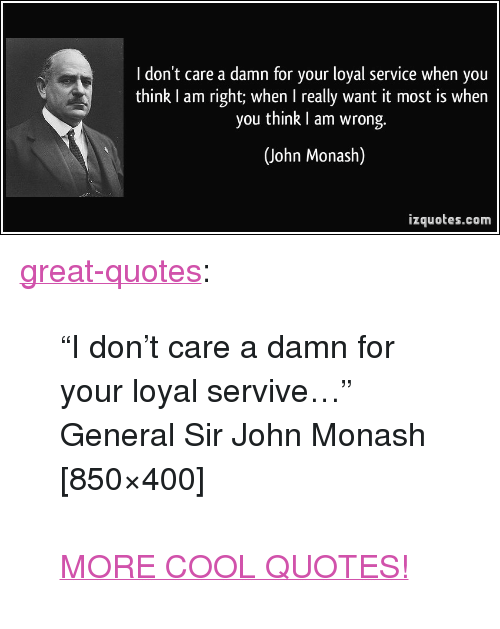 I Dont Care A Damn For Your Loyal Service When You Think I Am Right