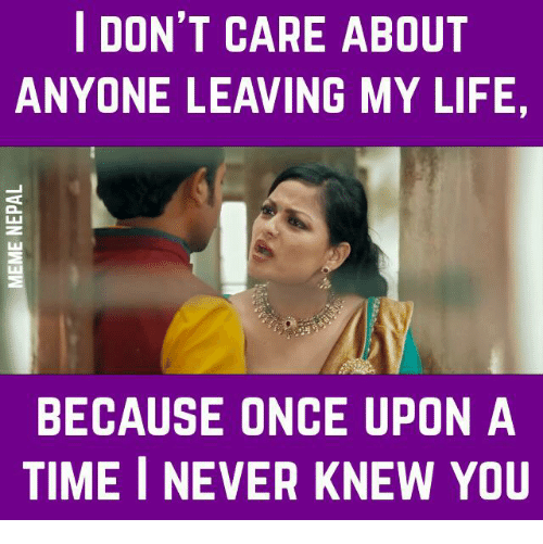Life, Once Upon a Time, and Time: I DON'T CARE ABOUT  ANYONE LEAVING MY LIFE,  BECAUSE ONCE UPON A  TIME I NEVER KNEW YOU