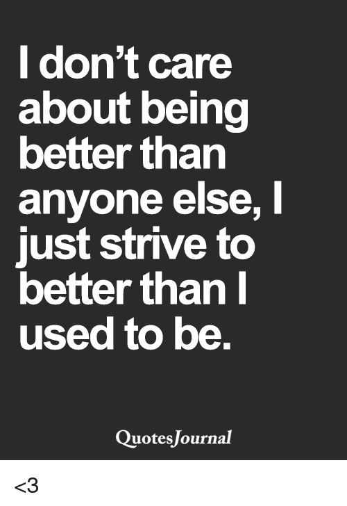 I Dont Care About Being Better Than Anyone Else Just Strive To