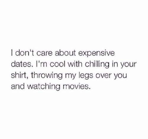 Movies, Cool, and Dates: I don't care about expensive  dates. I'm cool with chilling in your  shirt, throwing my legs over you  and watching movies.