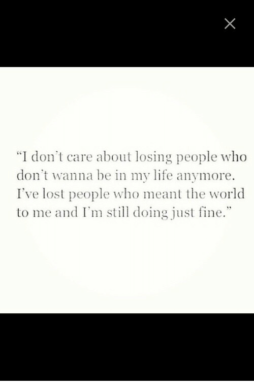 "Life, Lost, and World: ""I don't care about losing people who  don't wanna be in my life anymore.  I've lost people who meant the world  to me and I'm still doing just fine."""