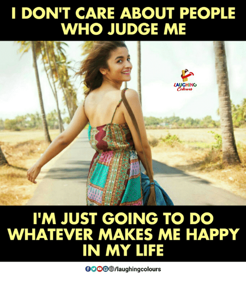 Life, Happy, and Indianpeoplefacebook: I DON'T CARE ABOUT PEOPLE  WHO JUDGE ME  HING  TM JUST GOING TO DO  WHATEVER MAKES ME HAPPY  IN MY LIFE  0OOO /laughingcolours