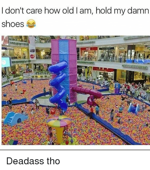 Memes, Shoes, and Deadass: I don't care how old I am, hold my damn  shoes Deadass tho
