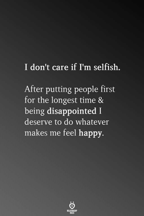 Disappointed, Happy, and Time: I don't care if I'm selfish.  After putting people first  for the longest time 8  being disappointed I  deserve to do whatever  makes me feel happy