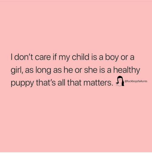 Girl, Puppy, and Girl Memes: I don't care if my child is a boy or a  girl, as long as he or she is a healthy  puppy that's all that matters. T  @fuckboysfailures