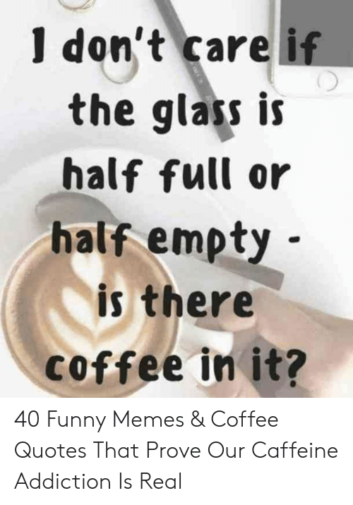 I Don't Care if the Glas Is Half Full or Half Empty Is There ... #coffeeAddict