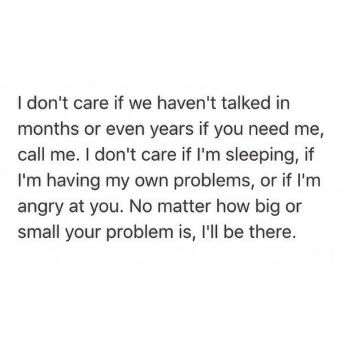 Sleeping, Angry, and How: I don't care if we haven't talked in  months or even years if you need me,  call me. I don't care if I'm sleeping, if  I'm having my own problems, or if I'm  angry at you. No matter how big or  small your problem is, I'll be there