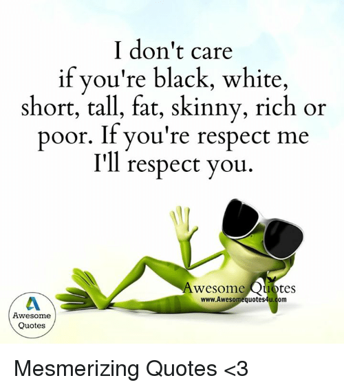 636ec911864 I Don't Care if You're Black White Short Tall Fat Skinny Rich or ...