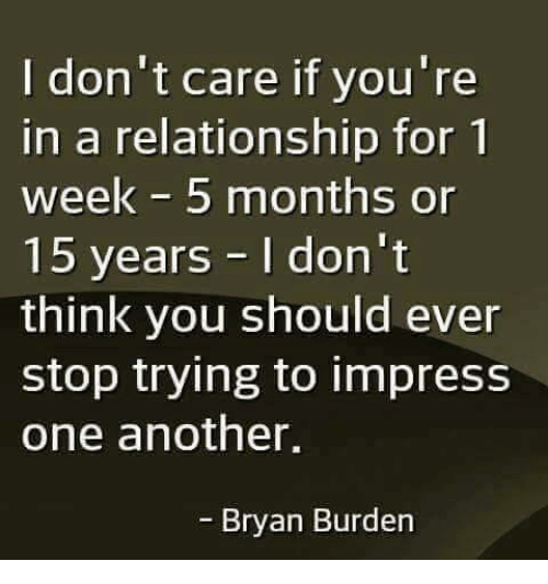 Memes, In a Relationship, and 🤖: I don't care if you're  in a relationship for 1  week 5 months or  15 years I don't  think you should ever  stop trying to impress  one another,  - Bryan Burden