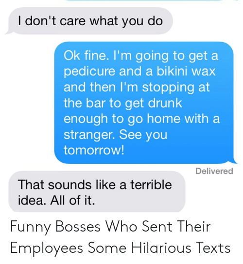Drunk, Funny, and Bikini: I don't care what you do  Ok fine. I'm going to get a  pedicure and a bikini wax  and then I'm stopping at  the bar to get drunk  enough to go home with a  stranger. See you  tomorrow!  Delivered  That sounds like a terrible  idea. All of it Funny Bosses Who Sent Their Employees Some Hilarious Texts