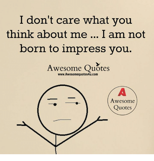 I Dont Care What You Think About Me I Am Not Born To Impress You