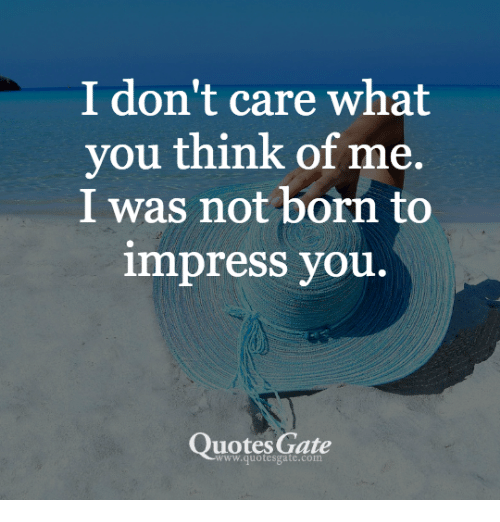 I Dont Care What You Think Of Me I Was Not Born To Impress You