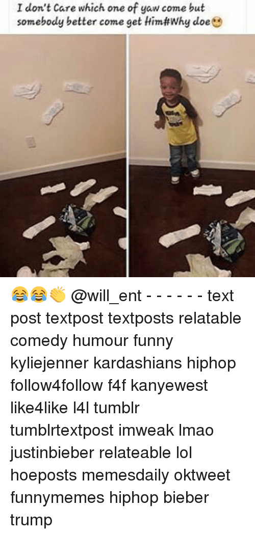 Memes, 🤖, and Bieber: I don't care which one of yaw come but  somebody better come get Himf#Why doe  e 😂😂👏 @will_ent - - - - - - text post textpost textposts relatable comedy humour funny kyliejenner kardashians hiphop follow4follow f4f kanyewest like4like l4l tumblr tumblrtextpost imweak lmao justinbieber relateable lol hoeposts memesdaily oktweet funnymemes hiphop bieber trump