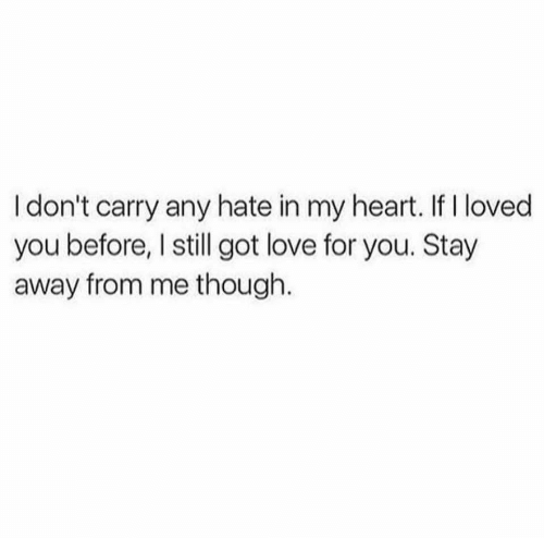 Love, Heart, and Got: I don't carry any hate in my heart. If I loved  you before, I still got love for you. Stay  away from me though.