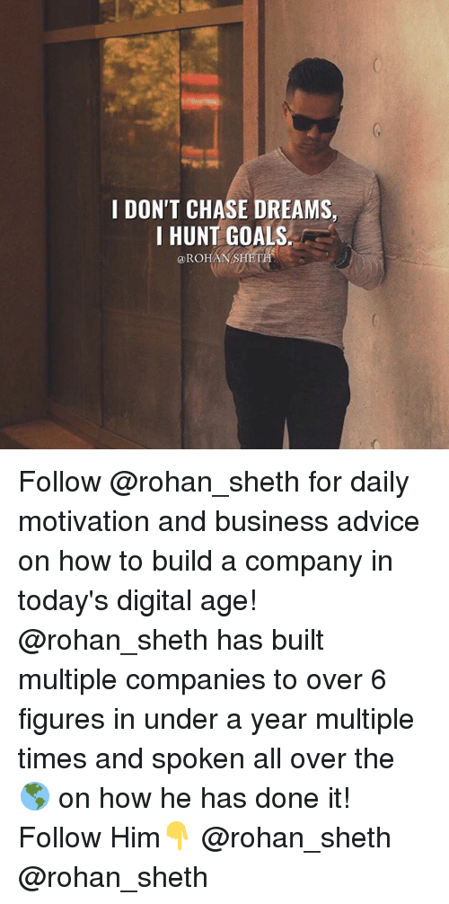 Advice, Goals, and Memes: I DON'T CHASE DREAMS,  I HUNT GOALS  ROHAN-SHET Follow @rohan_sheth for daily motivation and business advice on how to build a company in today's digital age! @rohan_sheth has built multiple companies to over 6 figures in under a year multiple times and spoken all over the 🌎 on how he has done it! Follow Him👇 @rohan_sheth @rohan_sheth