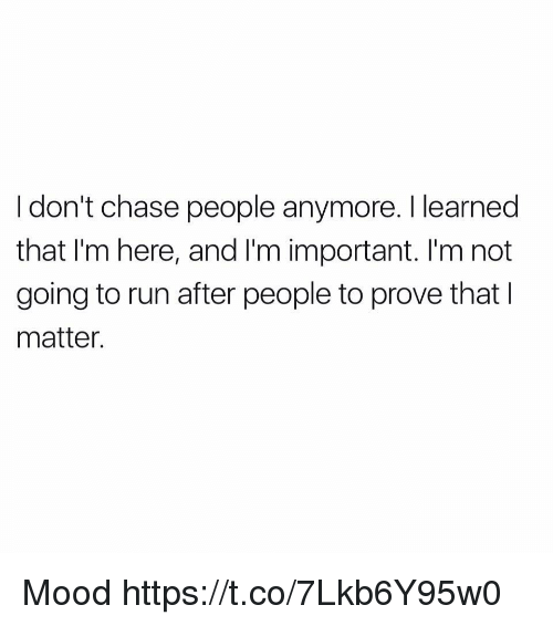 Funny, Mood, and Run: I don't chase people anymore. I learned  that I'm here, and I'm important. I'm not  going to run after people to prove that I  matter. Mood https://t.co/7Lkb6Y95w0