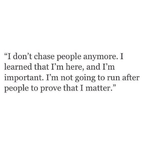 "Run, Chase, and People: ""I don't chase people anymore. I  learned that I'm here, and I'm  important. I'm not going to run after  people to prove that I matter."""