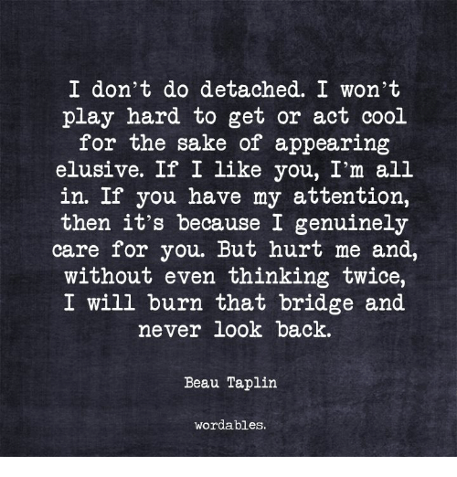 Cool, Never, and Back: I don't do detached. I won't  play hard to get or act cool  for the sake of appearing  elusive. If I like you, I'm all  in. If you have my attention,  then it's because I genuinely  care for you. But hurt me and,  without even thinking twice,  I will burn that bridge and  never look back.  Beau Taplin  wordables.