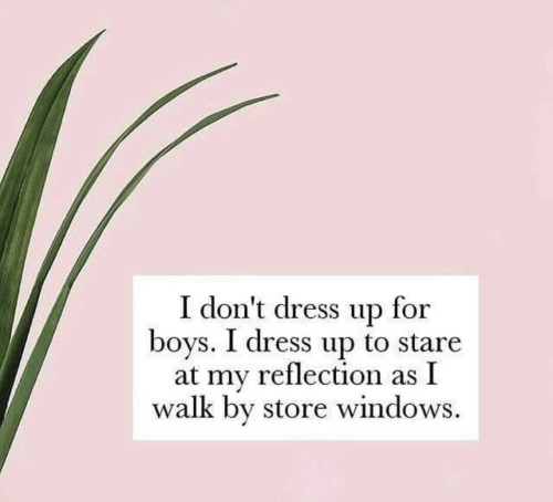 Windows, Dress, and Boys: I don't dress up for  boys. I dress up to stare  at my reflection as I  walk by store windows