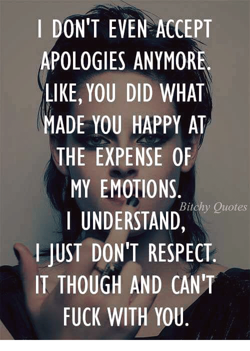 I Dont Even Accept Apologies Anymore Like You Did What Made You