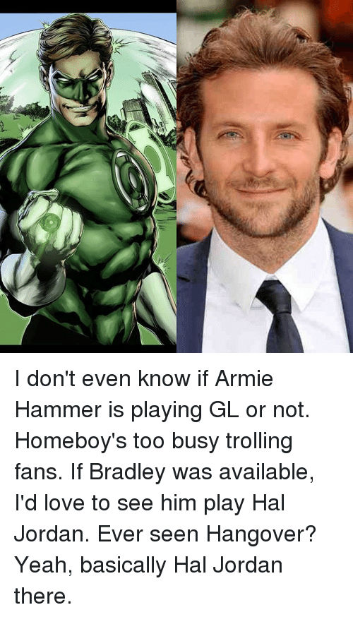 Love, Memes, and Trolling: I don't even know if Armie Hammer is playing GL or not. Homeboy's too busy trolling fans. If Bradley was available, I'd love to see him play Hal Jordan. Ever seen Hangover? Yeah, basically Hal Jordan there.