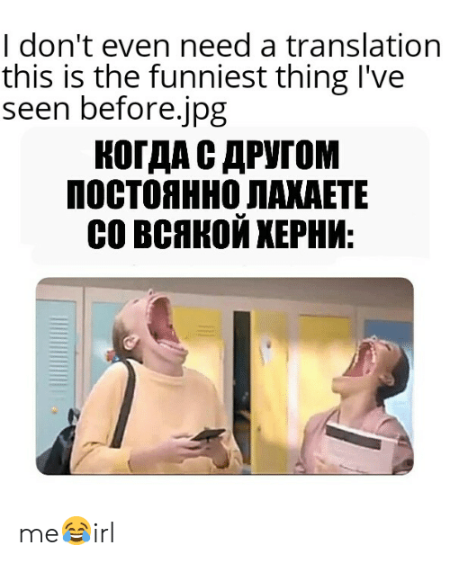 Translation, Irl, and Ipg: I don't even need a translation  this is the funniest thing l've  seen before.ipg  КОГДА С ДРУГОМ  ПОСТОЯННО ЛАКАЕТЕ  со всякой ХЕРНИ: me😂irl