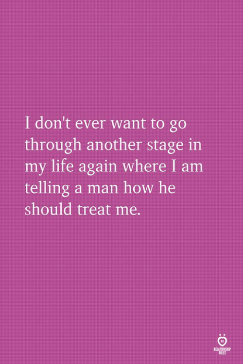 Life, How, and Another: I don't ever want to go  through another stage in  my life again where I am  telling a man how he  should treat me.  RULES