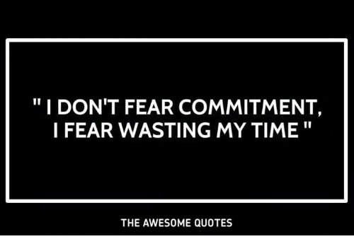 I Dont Fear Commitment I Fear Wasting My Time The Awesome Quotes
