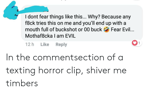 Texting, Evil, and Fear: I dont fear things like this... Why? Because any  f8ck tries this on me and you'll end up with a  mouth full of buckshot or 00 buckFear Evil...  Mothaf8cka I am EVIL  2h Like Reply In the commentsection of a texting horror clip, shiver me timbers