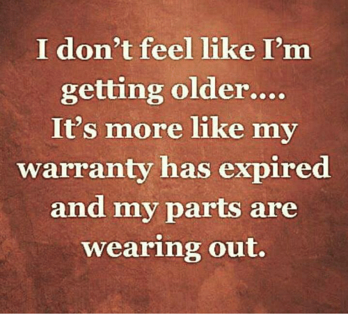2a6462fbd36c I Don't Feel Like I'm Getting Older It's More Like My Warranty Has ...