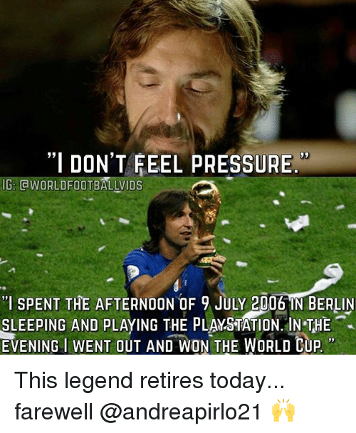 "Memes, PlayStation, and Pressure: ""I DON'T FEEL PRESSURE  IG: GWORLDFOOTBALLVIDS  ""I SPENT THE AFTERNOON OF 9 JULY 2006 IN BERLIN  SLEEPING AND PLAYING THE PLAYSTATION. IN THE  EVENING  IWENT OUT AND WON THE WORLD CUP This legend retires today... farewell @andreapirlo21 🙌"