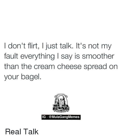 Memes, 🤖, and Cream: I don't flirt, I just talk. It's not my  fault everything l say is smoother  than the cream cheese spread on  your bagel  IG -@MulaGang Memes Real Talk