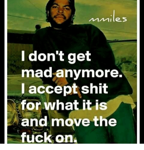 i dont get mad anymore l accept shit for what 26675284 i don't get mad anymore l accept shit for what it is and move the,Don T Get Mad Meme