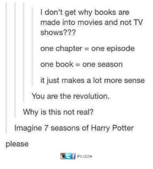 Books, Dank, and Harry Potter: I don't get why books are  made into movies and not TV  shows???  one chapter = one episode  one book = one season  it just makes a lot more sense  You are the revolution.  Why is this not real?  Imagine 7 seasons of Harry Potter  please