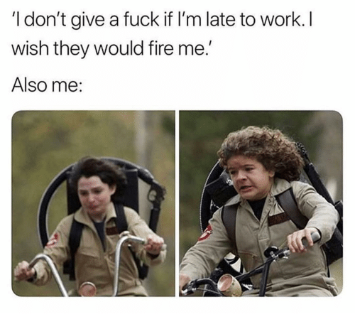 Fire, I Dont Give a Fuck, and Memes: I don't give a fuck if I'm late to work. I  wish they would fire me  Also me