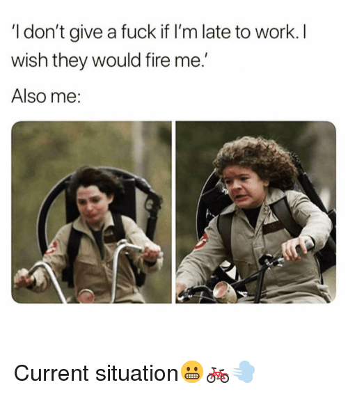 Fire, Funny, and I Dont Give a Fuck: I don't give a fuck if I'm late to work. I  wish they would fire me  Also me Current situation😬🚲💨