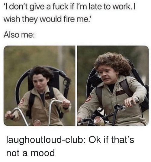 Club, Fire, and Mood: I don't give a fuck if I'm late to work. I  wish they would fire me.  Also me: laughoutloud-club:  Ok if that's not a mood