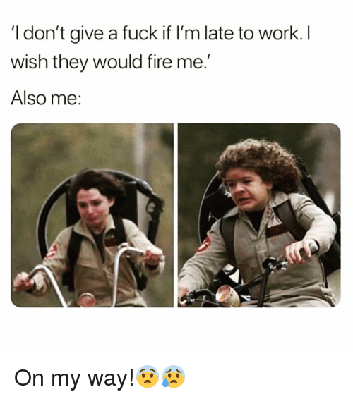 Fire, Funny, and I Dont Give a Fuck: I don't give a fuck if I'm late to work.I  wish they would fire me.  Also me: On my way!😨😰